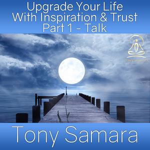 Upgrade Your Life With Inspiration & Trust Part 1 - Talk (MP3 Audio Download) - Tony Samara Meditation