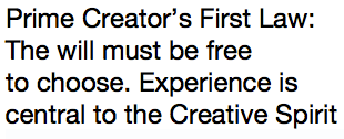Prime Creator's First Law: The will must be free  to choose. Experience is central to the Creative Spirit