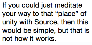 """If you could just meditate your way to that """"place"""" of unity with Source, then this would be simple, but that is not how it works."""
