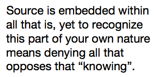 """Source is embedded within all that is, yet to recognize this part of your own nature means denying all that opposes that """"knowing""""."""