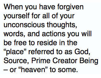 """When you have forgiven yourself for all of your unconscious thoughts, words, and actions you will be free to reside in the """"place"""" referred to as God, Source, Prime Creator Being – or """"heaven"""" to some."""