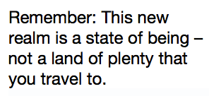 Remember: This new realm is a state of being – not a land of plenty that you travel to.