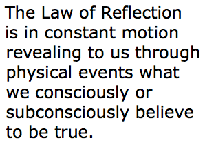 The Law of Reflection is in constant motion revealing to us through physical events what we consciously or subconsciously believe to be true.