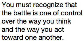 You must recognize that the battle is one of control over the way you think and the way you act toward one another.