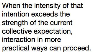 When the intensity of that intention exceeds the strength of the current collective expectation, interaction in more practical ways can proceed.