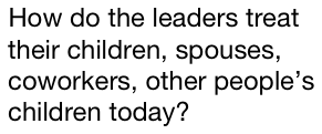 How do the leaders treat their children, spouses, coworkers, other people's children today?