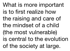 what is more important is to first realize how the raising and care of the mindset of a child (the most vulnerable) is central to the evolution of the society at large.