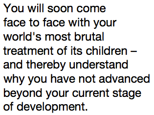 You will soon come face to face with your world's most brutal treatment of its children – and thereby understand why you have not advanced beyond your current stage of development.