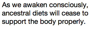 As we awaken consciously, ancestral diets will cease to support the body properly.