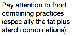 Pay attention to food combining practices (especially the fat plus starch combinations).