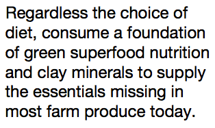 Regardless the choice of diet, consume a foundation of green superfood nutrition and clay minerals to supply the essentials missing in most farm produce today.