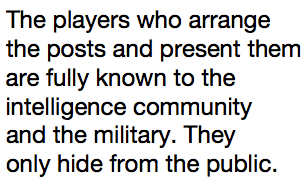 The players who arrange the posts and present them are fully known to the intelligence community and the military. They only hide from the public.