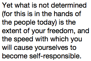 Yet what is not determined (for this is in the hands of the people today) is the extent of your freedom, and the speed with which you will cause yourselves to become self-responsible.
