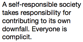 A self-responsible society takes responsibility for contributing to its own downfall. Everyone is complicit.