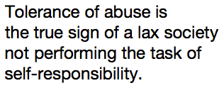 Tolerance of abuse is the true sign of a lax society not performing the task of self-responsibility.