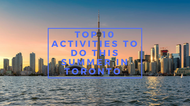Top 10 Activities To Do This Summer in Toronto