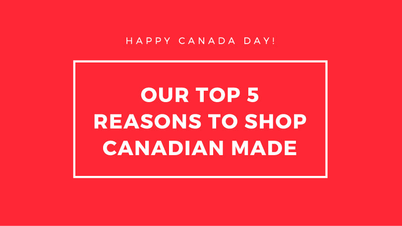 Our Top 5 Reasons to Shop Canadian Made