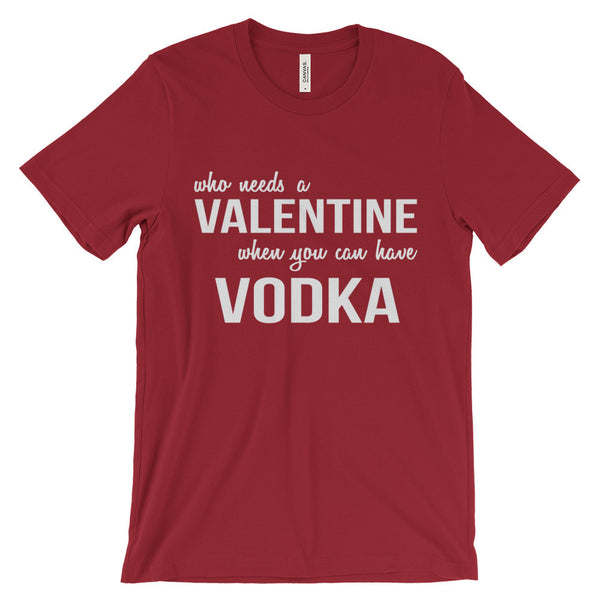 Who Needs a Valentine When You Can Have Vodka Funny Love Unisex Short Sleeve T-Shirt - EverFresh Designs