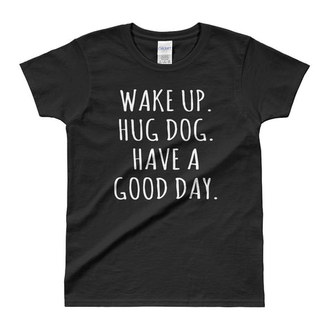 Wake Up Hug Dog Have a Good Day Pet Lovers Ladies' T-shirt - EverFresh Designs
