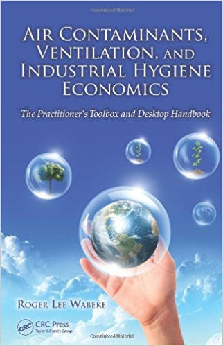Air Contaminants, Ventilation, and Industrial Hygiene Economics: The Practitioner's Toolbox and Desktop Handbook 1st Edition