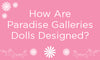 How are Paradise Galleries Dolls Designed?