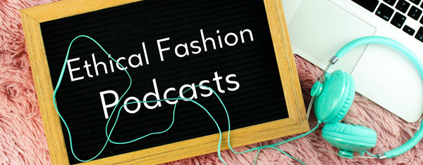 Inspiring Podcasts about Ethical Fashion