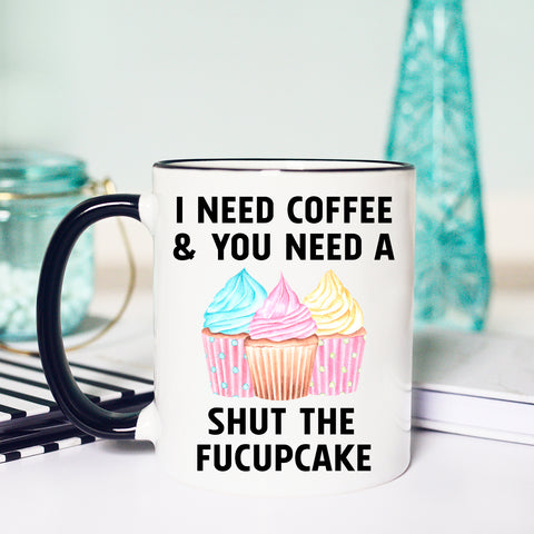 I need Coffee and You need a Shut the Fucupcake Mug, Funny Coffee Mug