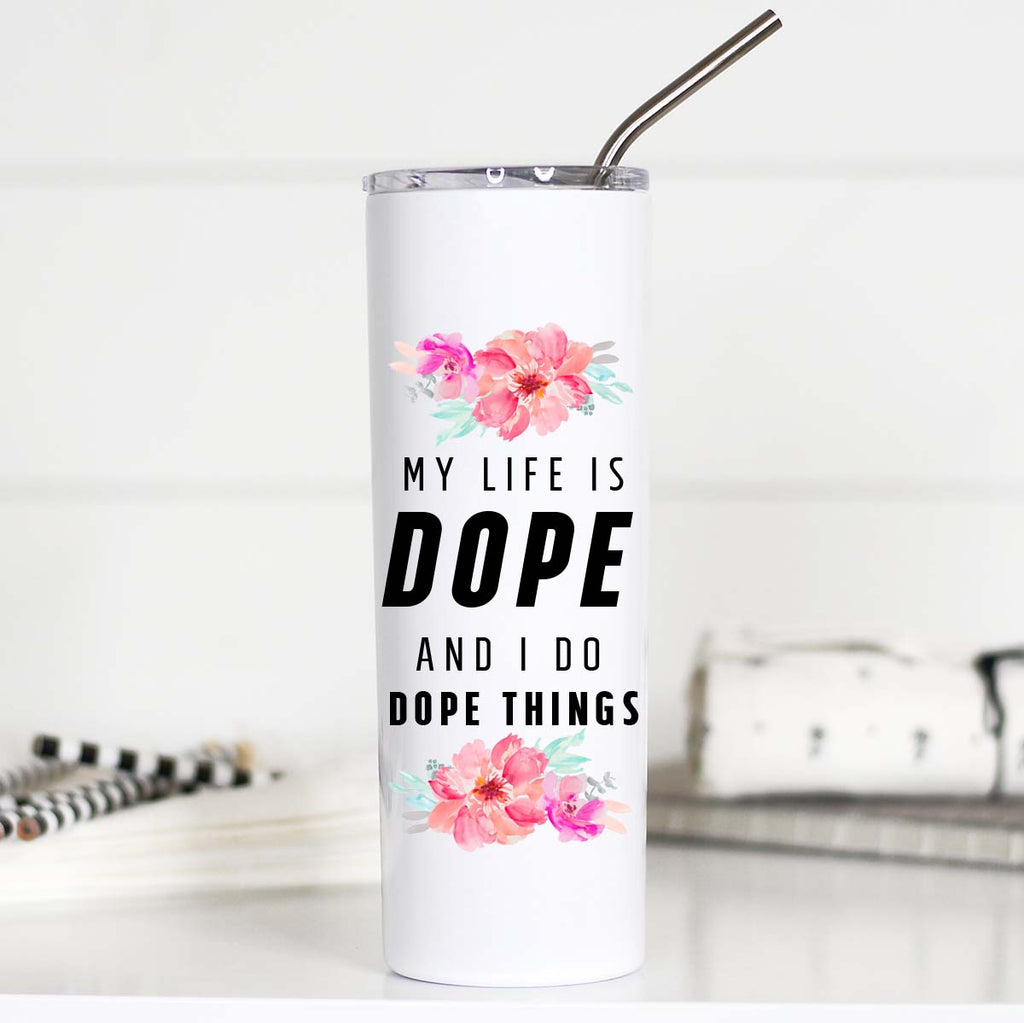 My Life Is Dope and I do Dope Things Tumbler, TTC