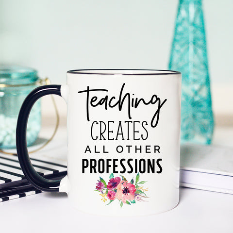 Teaching Creates All Other Professions, Back to School Mug, Cute Teacher Mug, Teacher Gift, Gift for Teacher