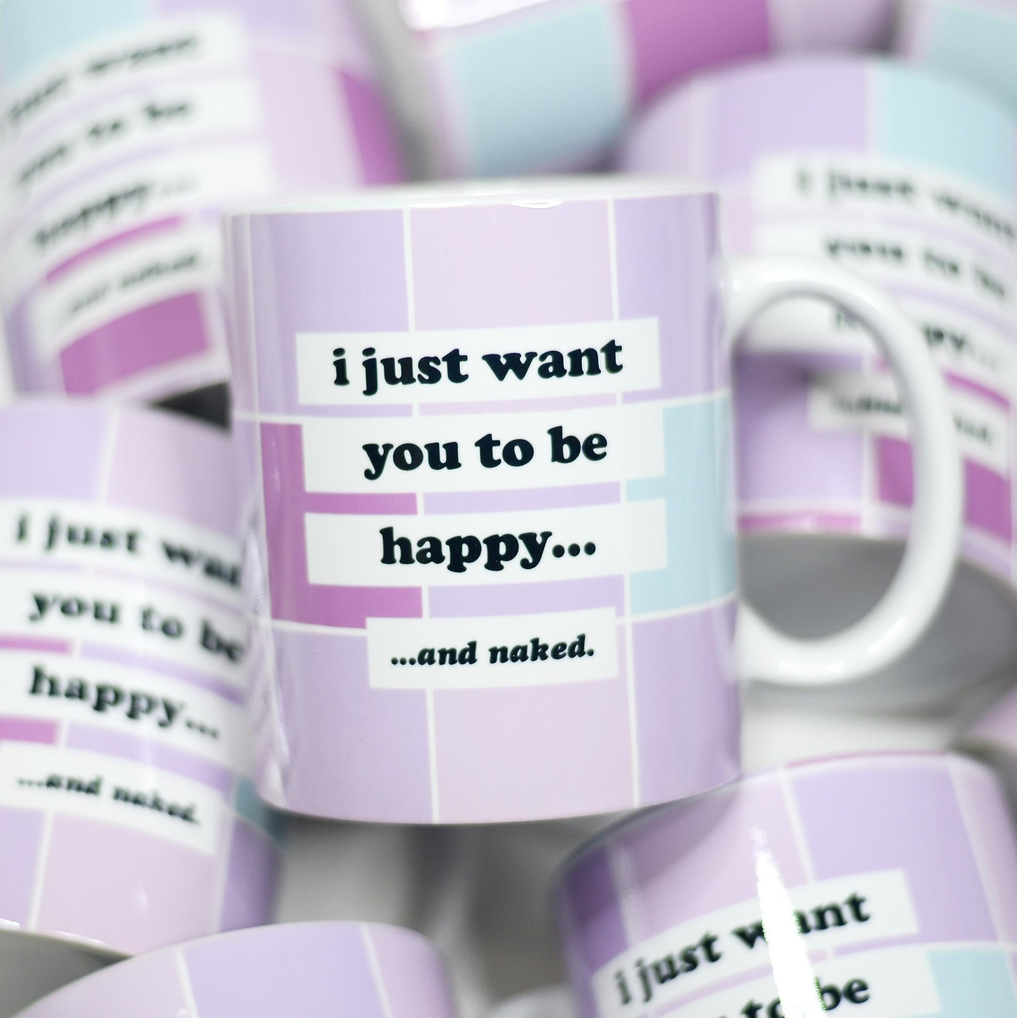 I Just Want you to be Happy And Naked Ceramic Mug