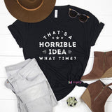That's A Horrible Idea What Time Shirt, Funny Graphic Tee