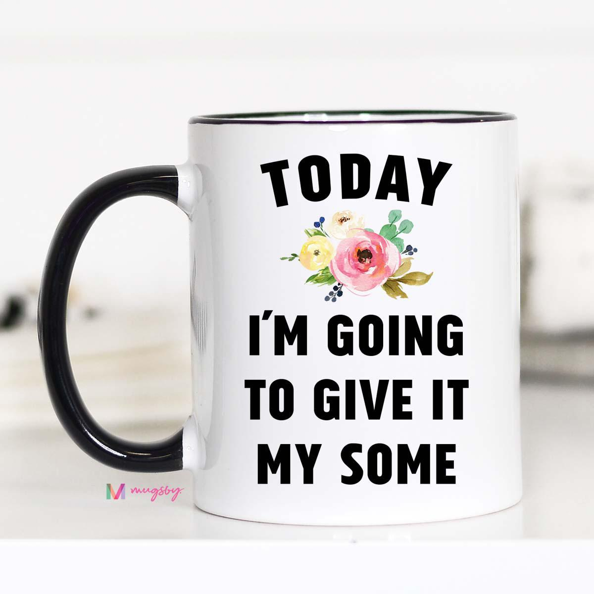 Today I'm Going to Give It my Some Mug