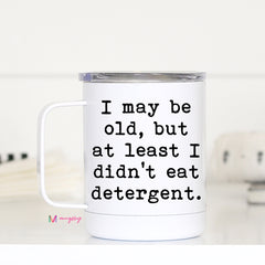I May be Old, But at Least I didn't eat Detergent Travel Cup