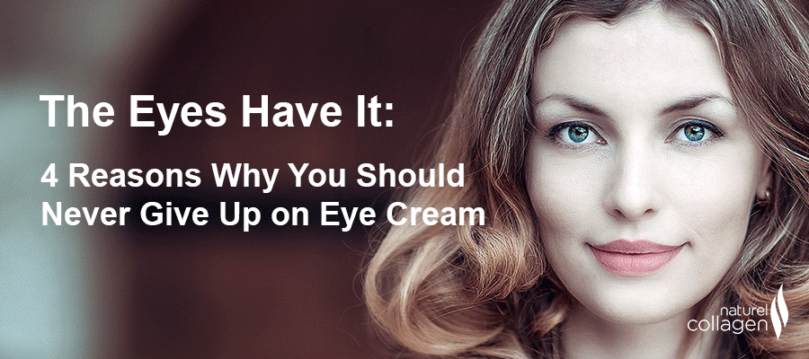 Naturel Collagen -  4 Reasons Why You Should Never Give Up on Eye Cream