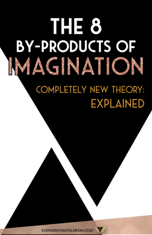 The 8 By-Products of Imagination - Completely New Theory: Explained - Evergray Media