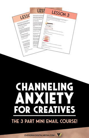 Channeling Anxiety for Creatives - The 3 Part Mini Email Course! Evergray Media