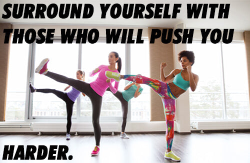 surround yourself with those who will push you harder