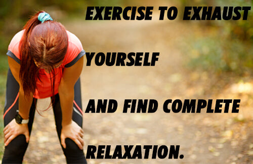 exercise to exhaust yourself and find complete relaxation