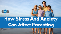 How Stress And Anxiety Can Affect Parenting
