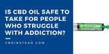 Is CBD Oil Safe to Take for People Who Struggle with Addiction?