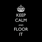 KEEP CALM & FLOOR IT