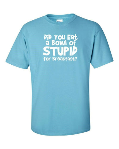 Funny T Shirt Did You Eat A Bowl Of Stupid For Breakfast? In Many Colors