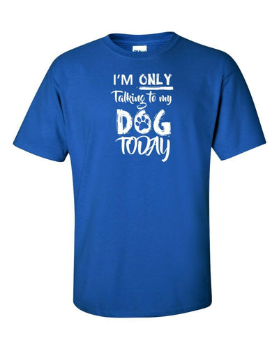Funny T Shirt I,M Only Talking To My Dog Today In Many Colors