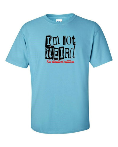 Funny T-Shirt- I Am Not Weird I'm Limited Edition - Comes In Many Colors