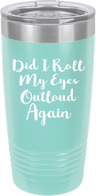 Did I Roll My Eyes Out Loud Funny Novelty Stainless Steel Coffee Tumbler 20oz & 12oz