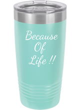 Because Of Life Funny Novelty Stainless Steel Coffee Tumbler  Double Wall 20oz & 12oz