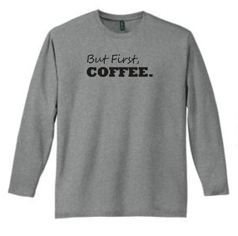 But First Coffee... Long Sleeve T-Shirt