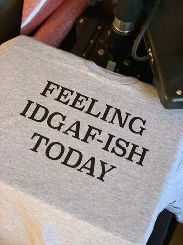 Feeling IDGAF-ISH Today Tshirt