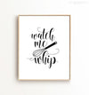Watch me whip kitchen Printable Art