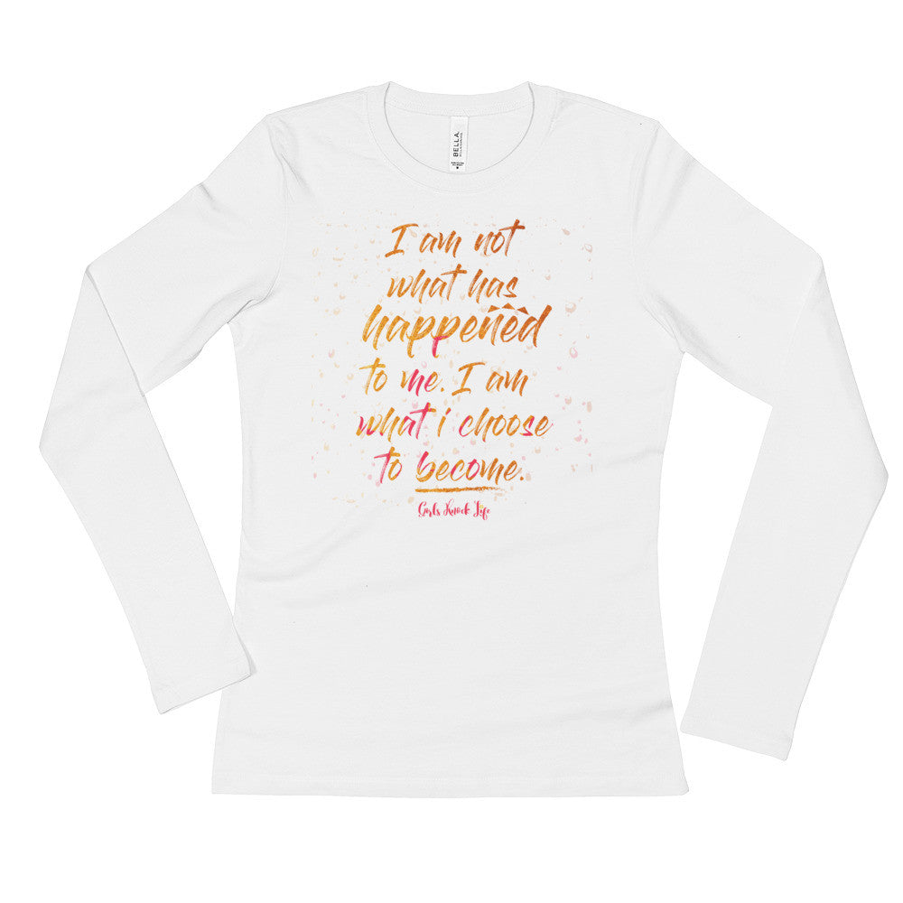 I am Not What Has Happened To Me. I am What I Choose To Become Ladies' Long Sleeve